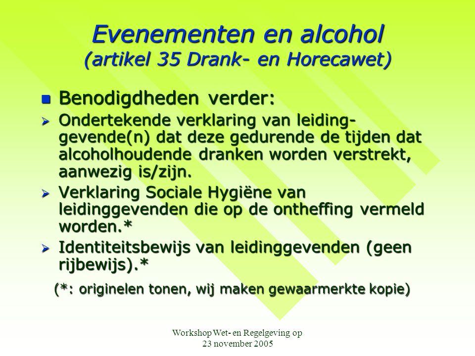 Workshop Wet- en Regelgeving op 23 november 2005 Evenementen en alcohol (artikel 35 Drank- en Horecawet)  Benodigdheden verder:  Ondertekende verklaring van leiding- gevende(n) dat deze gedurende de tijden dat alcoholhoudende dranken worden verstrekt, aanwezig is/zijn.