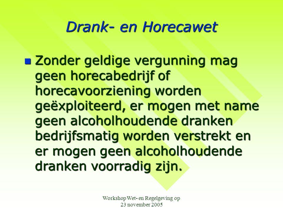 Workshop Wet- en Regelgeving op 23 november 2005 Drank- en Horecawet  Zonder geldige vergunning mag geen horecabedrijf of horecavoorziening worden ge