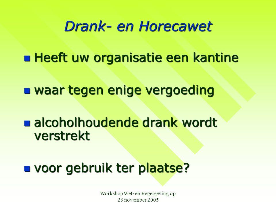 Workshop Wet- en Regelgeving op 23 november 2005 Drank- en Horecawet  Heeft uw organisatie een kantine  waar tegen enige vergoeding  alcoholhoudend