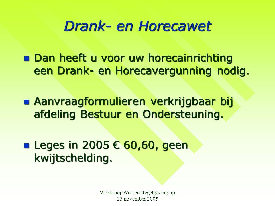 Workshop Wet- en Regelgeving op 23 november 2005 Drank- en Horecawet  Dan heeft u voor uw horecainrichting een Drank- en Horecavergunning nodig.