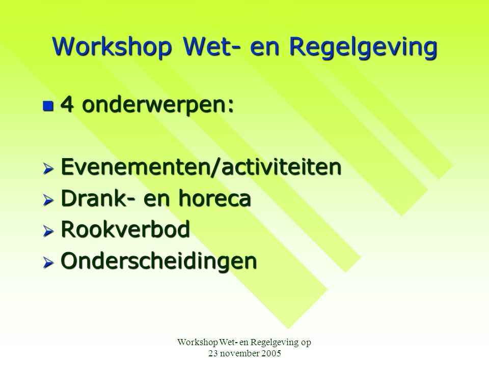 Workshop Wet- en Regelgeving op 23 november 2005 Workshop Wet- en Regelgeving  4 onderwerpen:  Evenementen/activiteiten  Drank- en horeca  Rookver