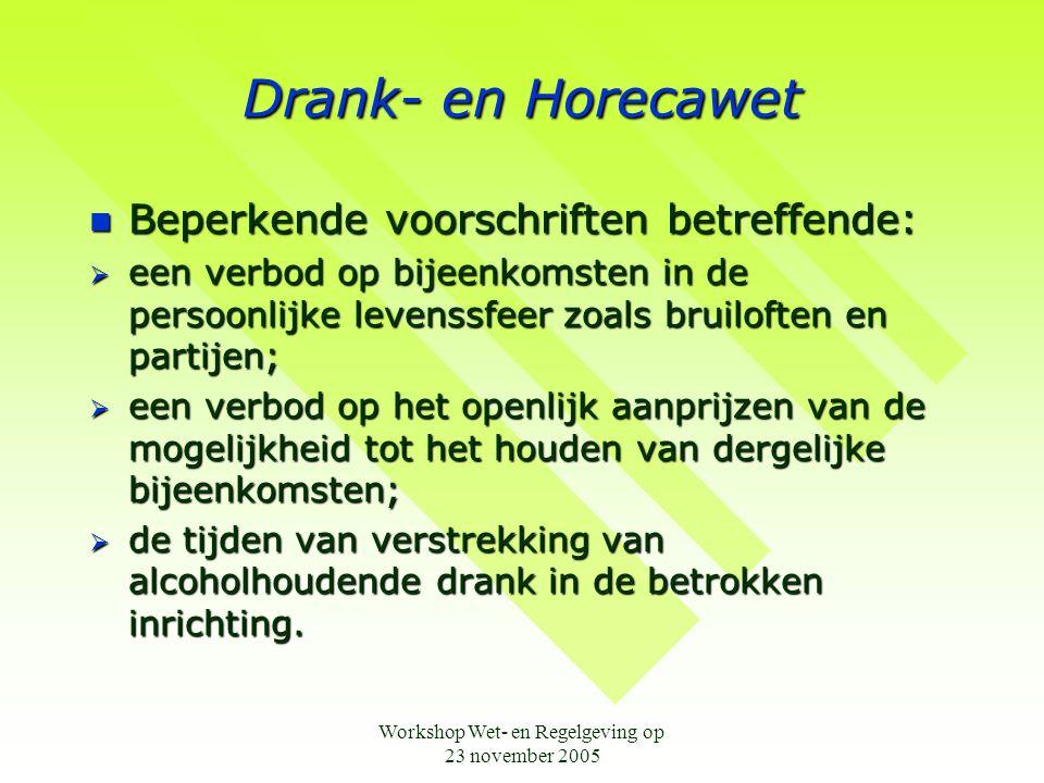 Workshop Wet- en Regelgeving op 23 november 2005 Drank- en Horecawet  Beperkende voorschriften betreffende:  een verbod op bijeenkomsten in de persoonlijke levenssfeer zoals bruiloften en partijen;  een verbod op het openlijk aanprijzen van de mogelijkheid tot het houden van dergelijke bijeenkomsten;  de tijden van verstrekking van alcoholhoudende drank in de betrokken inrichting.