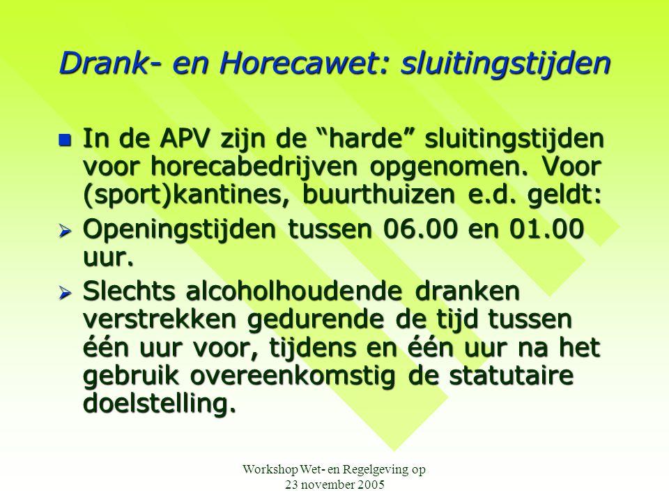 Workshop Wet- en Regelgeving op 23 november 2005 Drank- en Horecawet: sluitingstijden  In de APV zijn de harde sluitingstijden voor horecabedrijven opgenomen.