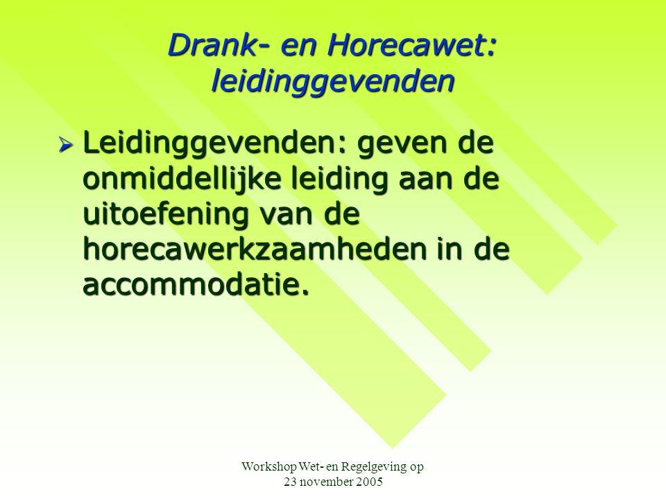 Workshop Wet- en Regelgeving op 23 november 2005 Drank- en Horecawet: leidinggevenden  Leidinggevenden: geven de onmiddellijke leiding aan de uitoefe
