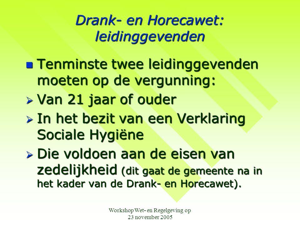 Workshop Wet- en Regelgeving op 23 november 2005 Drank- en Horecawet: leidinggevenden  Tenminste twee leidinggevenden moeten op de vergunning:  Van