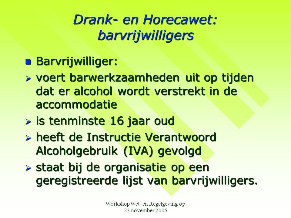 Workshop Wet- en Regelgeving op 23 november 2005 Drank- en Horecawet: barvrijwilligers  Barvrijwilliger:  voert barwerkzaamheden uit op tijden dat er alcohol wordt verstrekt in de accommodatie  is tenminste 16 jaar oud  heeft de Instructie Verantwoord Alcoholgebruik (IVA) gevolgd  staat bij de organisatie op een geregistreerde lijst van barvrijwilligers.