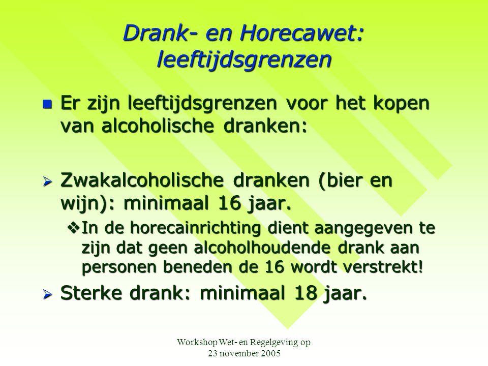 Workshop Wet- en Regelgeving op 23 november 2005 Drank- en Horecawet: leeftijdsgrenzen  Er zijn leeftijdsgrenzen voor het kopen van alcoholische dranken:  Zwakalcoholische dranken (bier en wijn): minimaal 16 jaar.