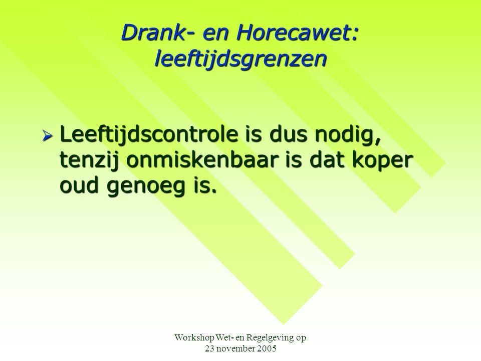 Workshop Wet- en Regelgeving op 23 november 2005 Drank- en Horecawet: leeftijdsgrenzen  Leeftijdscontrole is dus nodig, tenzij onmiskenbaar is dat koper oud genoeg is.