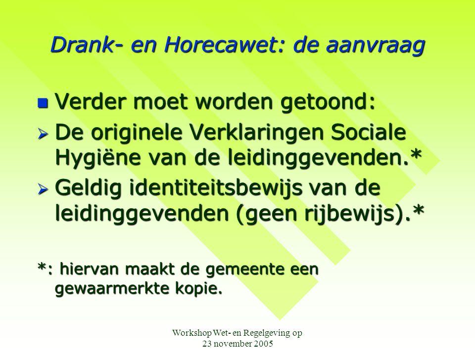 Workshop Wet- en Regelgeving op 23 november 2005 Drank- en Horecawet: de aanvraag  Verder moet worden getoond:  De originele Verklaringen Sociale Hy