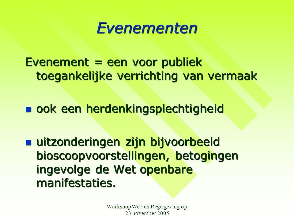 Workshop Wet- en Regelgeving op 23 november 2005 Evenementen Evenement = een voor publiek toegankelijke verrichting van vermaak  ook een herdenkingsplechtigheid  uitzonderingen zijn bijvoorbeeld bioscoopvoorstellingen, betogingen ingevolge de Wet openbare manifestaties.