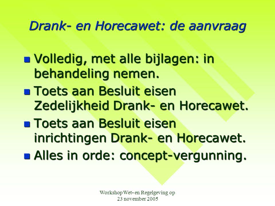 Workshop Wet- en Regelgeving op 23 november 2005 Drank- en Horecawet: de aanvraag  Volledig, met alle bijlagen: in behandeling nemen.  Toets aan Bes