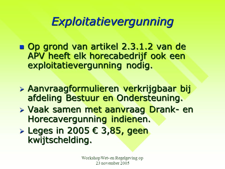 Workshop Wet- en Regelgeving op 23 november 2005 Exploitatievergunning  Op grond van artikel 2.3.1.2 van de APV heeft elk horecabedrijf ook een exploitatievergunning nodig.