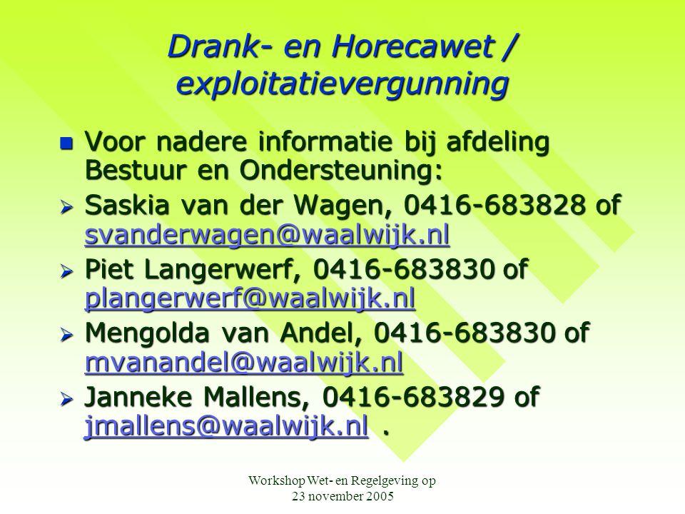 Workshop Wet- en Regelgeving op 23 november 2005 Drank- en Horecawet / exploitatievergunning  Voor nadere informatie bij afdeling Bestuur en Ondersteuning:  Saskia van der Wagen, 0416-683828 of svanderwagen@waalwijk.nl svanderwagen@waalwijk.nl  Piet Langerwerf, 0416-683830 of plangerwerf@waalwijk.nl plangerwerf@waalwijk.nl  Mengolda van Andel, 0416-683830 of mvanandel@waalwijk.nl mvanandel@waalwijk.nl  Janneke Mallens, 0416-683829 of jmallens@waalwijk.nl.