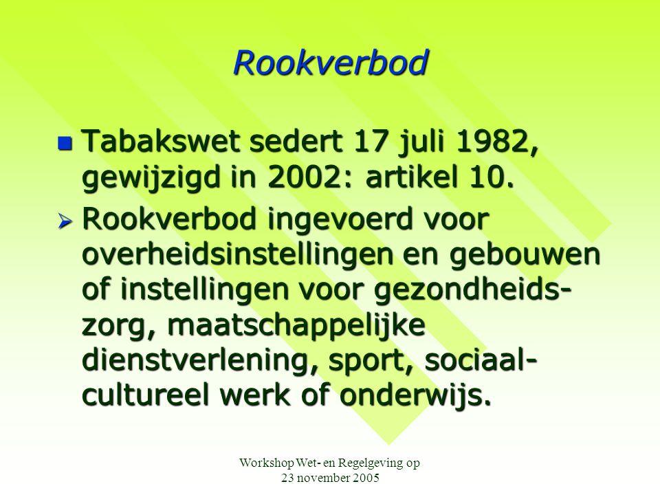 Workshop Wet- en Regelgeving op 23 november 2005 Rookverbod  Tabakswet sedert 17 juli 1982, gewijzigd in 2002: artikel 10.  Rookverbod ingevoerd voo