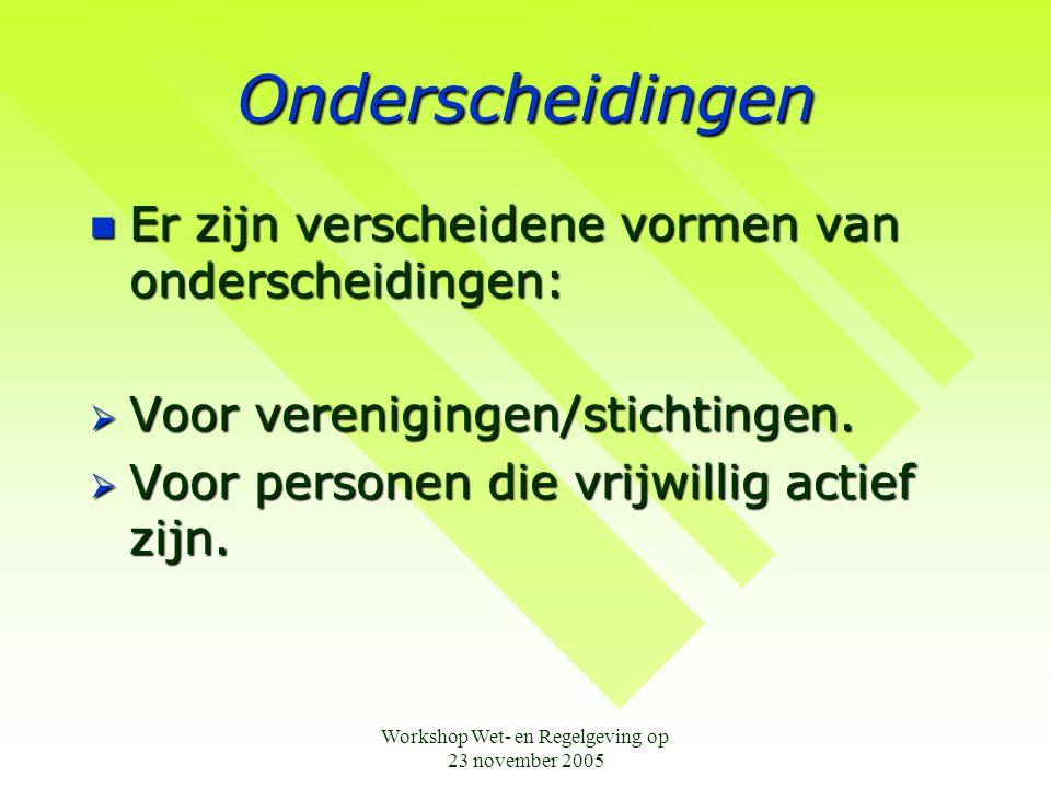 Workshop Wet- en Regelgeving op 23 november 2005 Onderscheidingen  Er zijn verscheidene vormen van onderscheidingen:  Voor verenigingen/stichtingen.