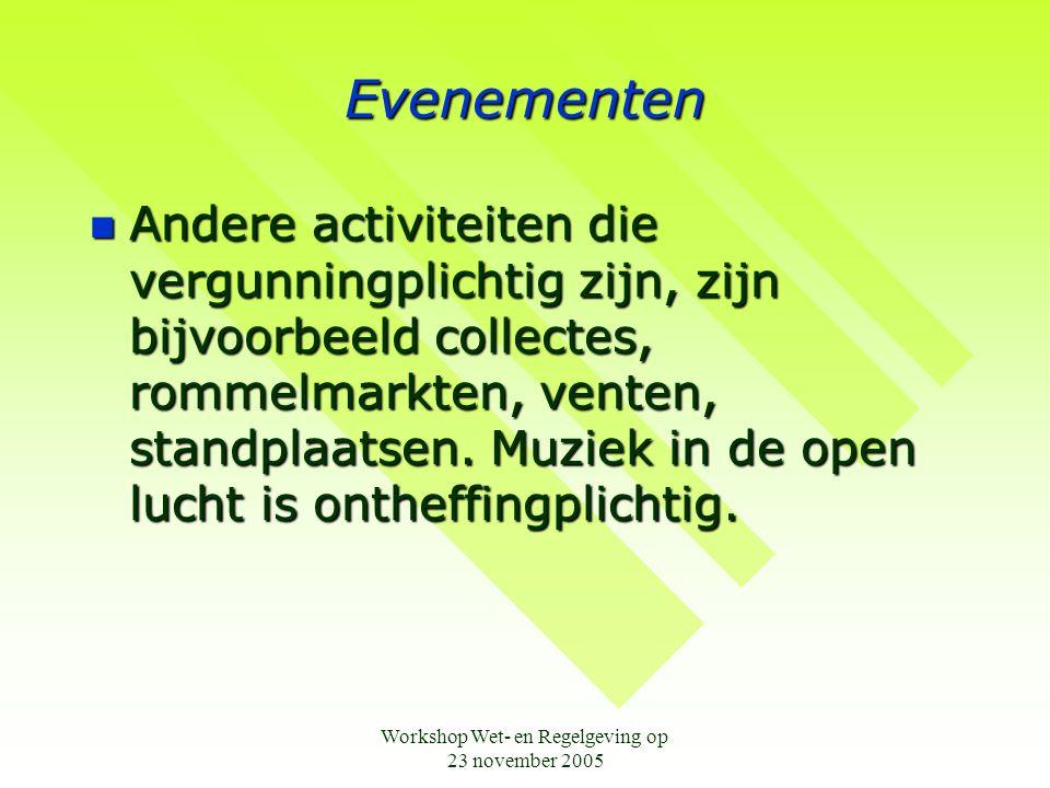 Workshop Wet- en Regelgeving op 23 november 2005 Evenementen  Andere activiteiten die vergunningplichtig zijn, zijn bijvoorbeeld collectes, rommelmarkten, venten, standplaatsen.