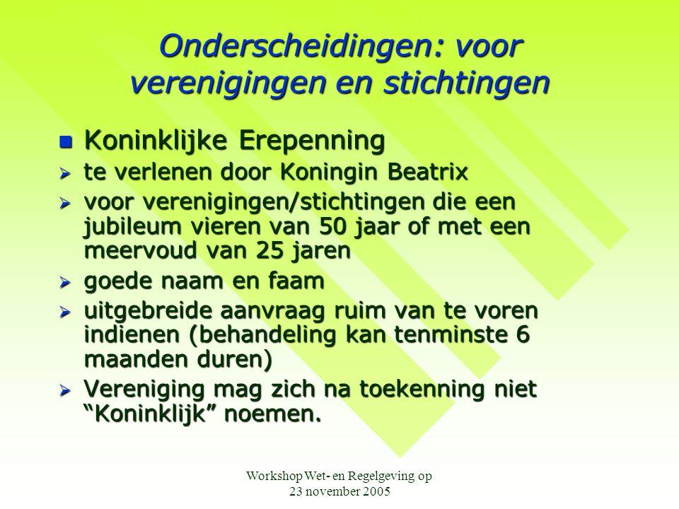 Workshop Wet- en Regelgeving op 23 november 2005 Onderscheidingen: voor verenigingen en stichtingen  Koninklijke Erepenning  te verlenen door Koning