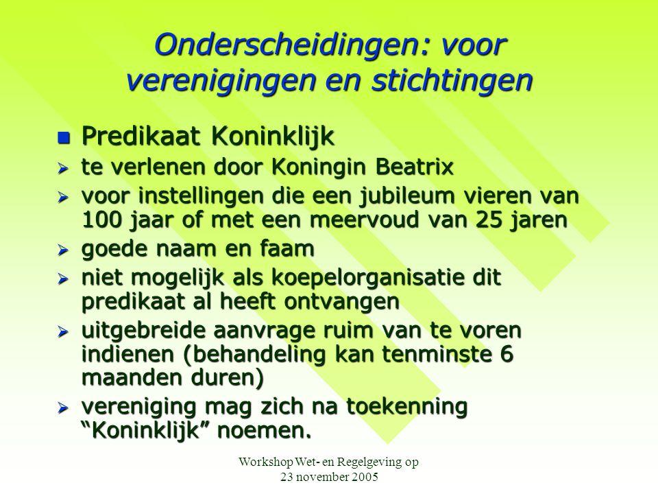 Workshop Wet- en Regelgeving op 23 november 2005 Onderscheidingen: voor verenigingen en stichtingen  Predikaat Koninklijk  te verlenen door Koningin
