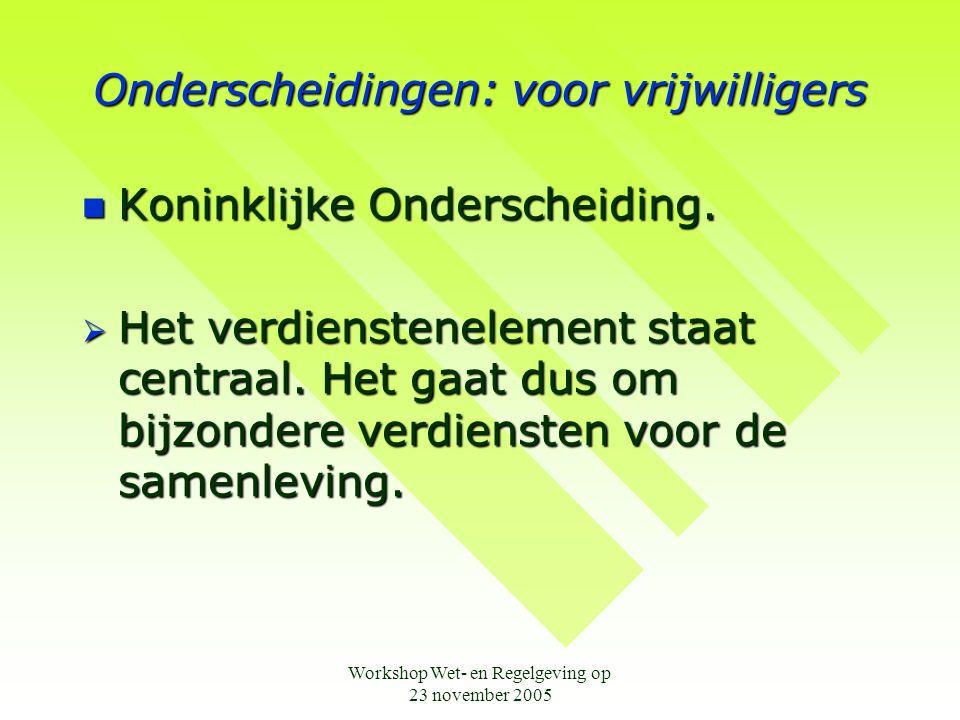 Workshop Wet- en Regelgeving op 23 november 2005 Onderscheidingen: voor vrijwilligers  Koninklijke Onderscheiding.  Het verdienstenelement staat cen