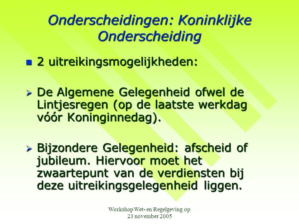 Workshop Wet- en Regelgeving op 23 november 2005 Onderscheidingen: Koninklijke Onderscheiding  2 uitreikingsmogelijkheden:  De Algemene Gelegenheid ofwel de Lintjesregen (op de laatste werkdag vóór Koninginnedag).