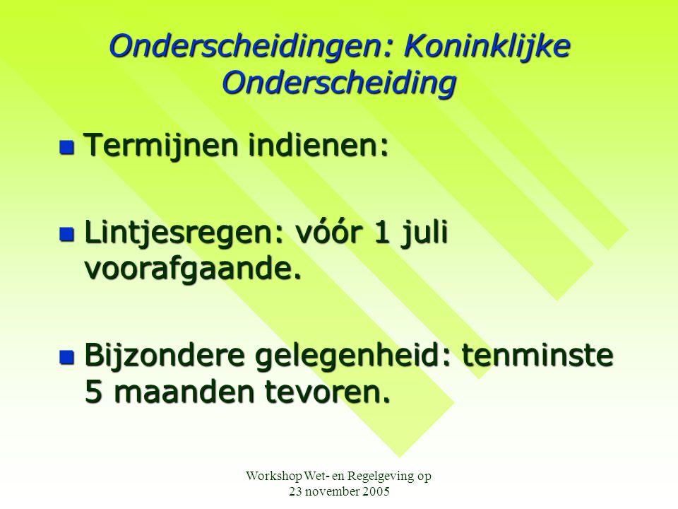 Workshop Wet- en Regelgeving op 23 november 2005 Onderscheidingen: Koninklijke Onderscheiding  Termijnen indienen:  Lintjesregen: vóór 1 juli vooraf