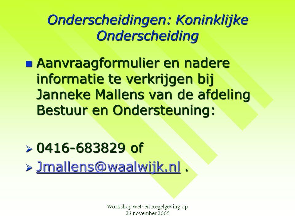 Workshop Wet- en Regelgeving op 23 november 2005 Onderscheidingen: Koninklijke Onderscheiding  Aanvraagformulier en nadere informatie te verkrijgen b