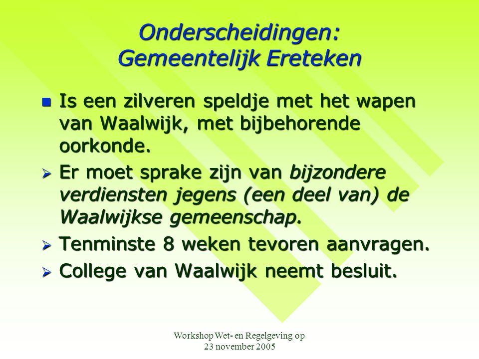 Workshop Wet- en Regelgeving op 23 november 2005 Onderscheidingen: Gemeentelijk Ereteken  Is een zilveren speldje met het wapen van Waalwijk, met bijbehorende oorkonde.