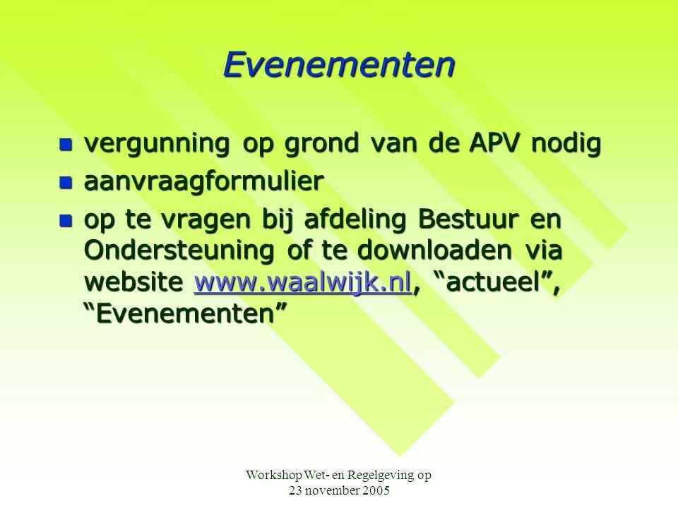 Workshop Wet- en Regelgeving op 23 november 2005 Evenementen  vergunning op grond van de APV nodig  aanvraagformulier  op te vragen bij afdeling Bestuur en Ondersteuning of te downloaden via website www.waalwijk.nl, actueel , Evenementen www.waalwijk.nl