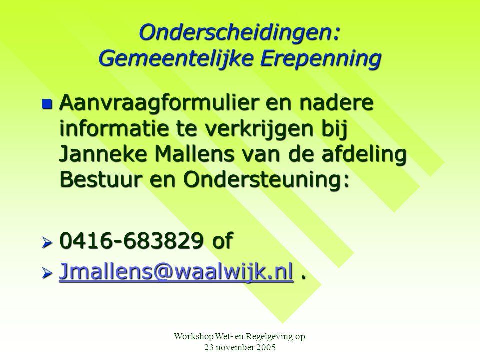 Workshop Wet- en Regelgeving op 23 november 2005 Onderscheidingen: Gemeentelijke Erepenning  Aanvraagformulier en nadere informatie te verkrijgen bij Janneke Mallens van de afdeling Bestuur en Ondersteuning:  0416-683829 of  Jmallens@waalwijk.nl.