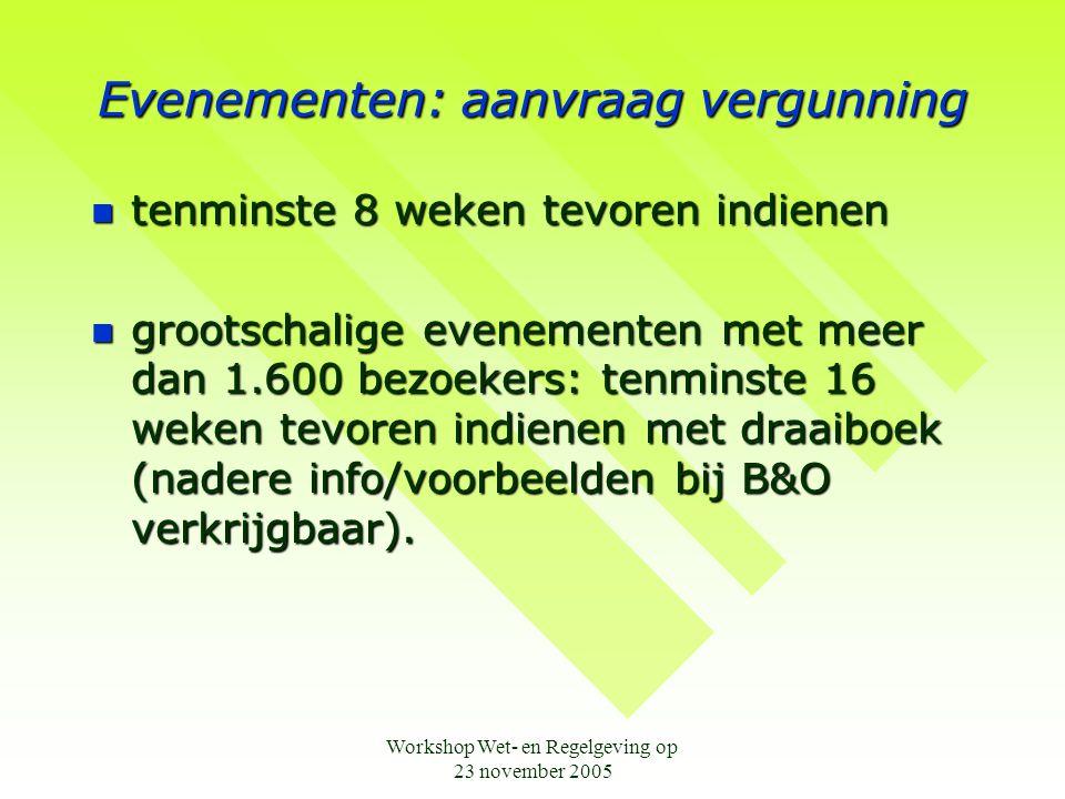 Workshop Wet- en Regelgeving op 23 november 2005 Evenementen: aanvraag vergunning  tenminste 8 weken tevoren indienen  grootschalige evenementen met meer dan 1.600 bezoekers: tenminste 16 weken tevoren indienen met draaiboek (nadere info/voorbeelden bij B&O verkrijgbaar).