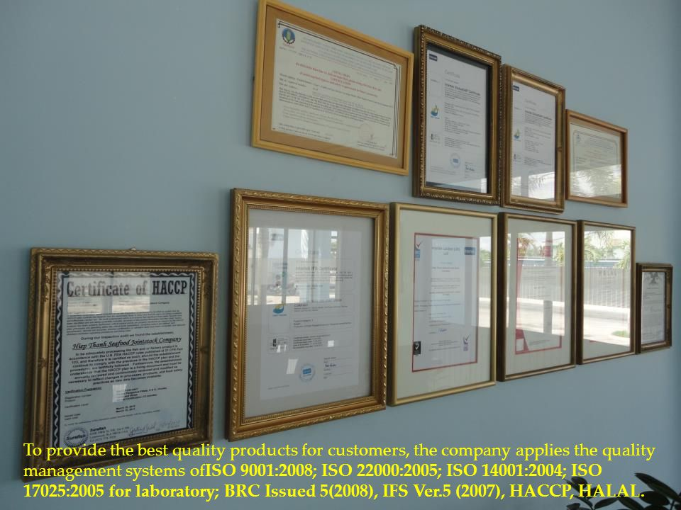 To provide the best quality products for customers, the company applies the quality management systems ofISO 9001:2008; ISO 22000:2005; ISO 14001:2004; ISO 17025:2005 for laboratory; BRC Issued 5(2008), IFS Ver.5 (2007), HACCP, HALAL.