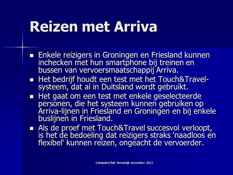 ComputerClub Reeuwijk november 2013 Reizen met Arriva  Enkele reizigers in Groningen en Friesland kunnen inchecken met hun smartphone bij treinen en bussen van vervoersmaatschappij Arriva.