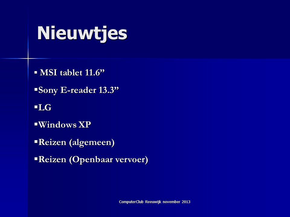 ComputerClub Reeuwijk november 2013 Nieuwtjes  MSI tablet 11.6  Sony E-reader 13.3  LG  Windows XP  Reizen (algemeen)  Reizen (Openbaar vervoer)