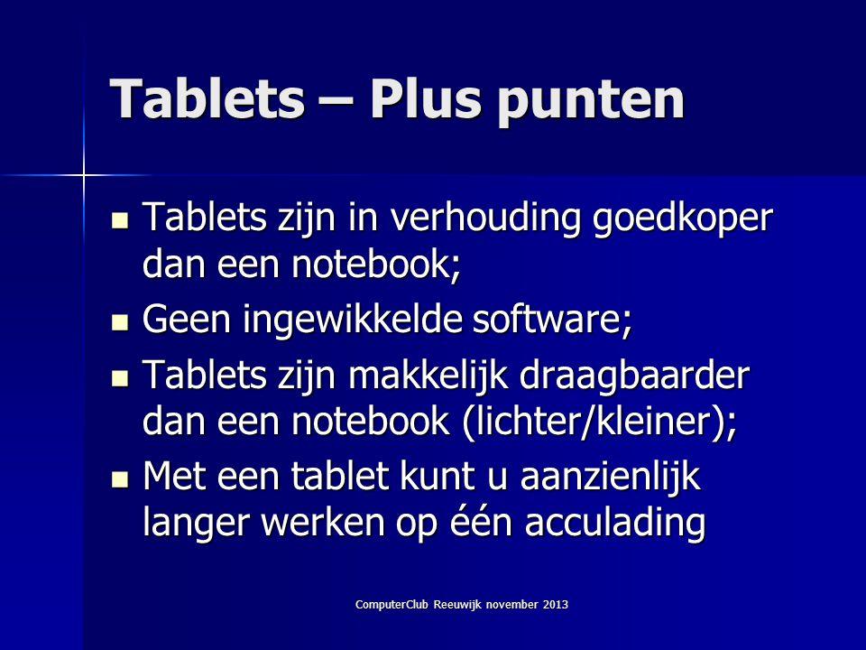 ComputerClub Reeuwijk november 2013 Tablets – Plus punten  Tablets zijn in verhouding goedkoper dan een notebook;  Geen ingewikkelde software;  Tablets zijn makkelijk draagbaarder dan een notebook (lichter/kleiner);  Met een tablet kunt u aanzienlijk langer werken op één acculading