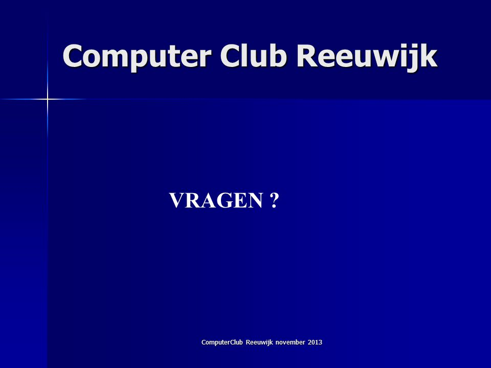 ComputerClub Reeuwijk november 2013 Computer Club Reeuwijk VRAGEN ?