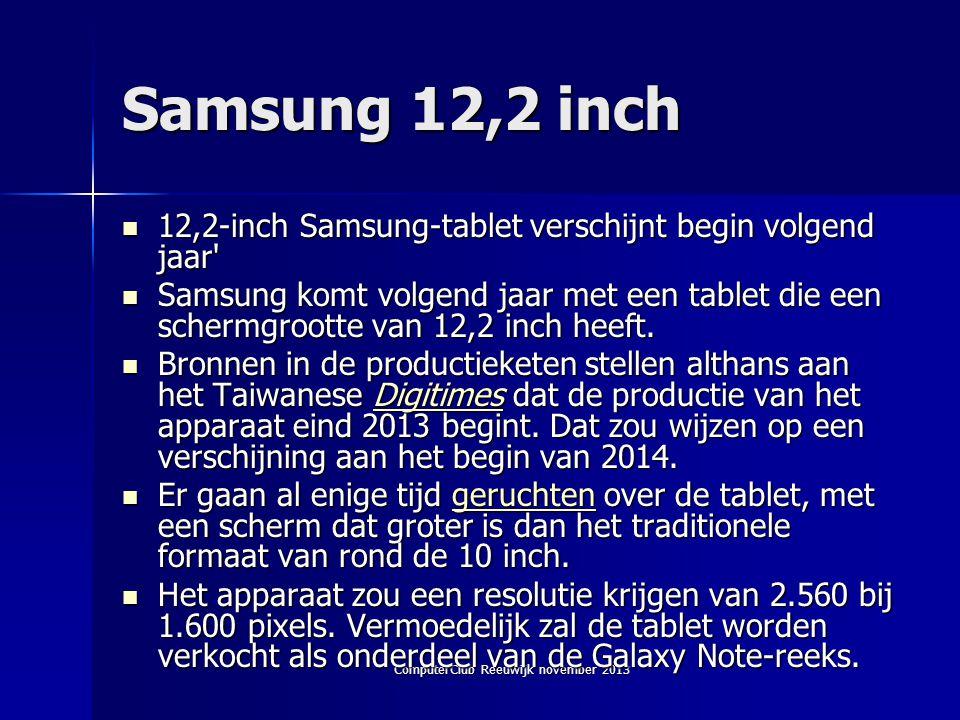 ComputerClub Reeuwijk november 2013 Samsung 12,2 inch  12,2-inch Samsung-tablet verschijnt begin volgend jaar  Samsung komt volgend jaar met een tablet die een schermgrootte van 12,2 inch heeft.