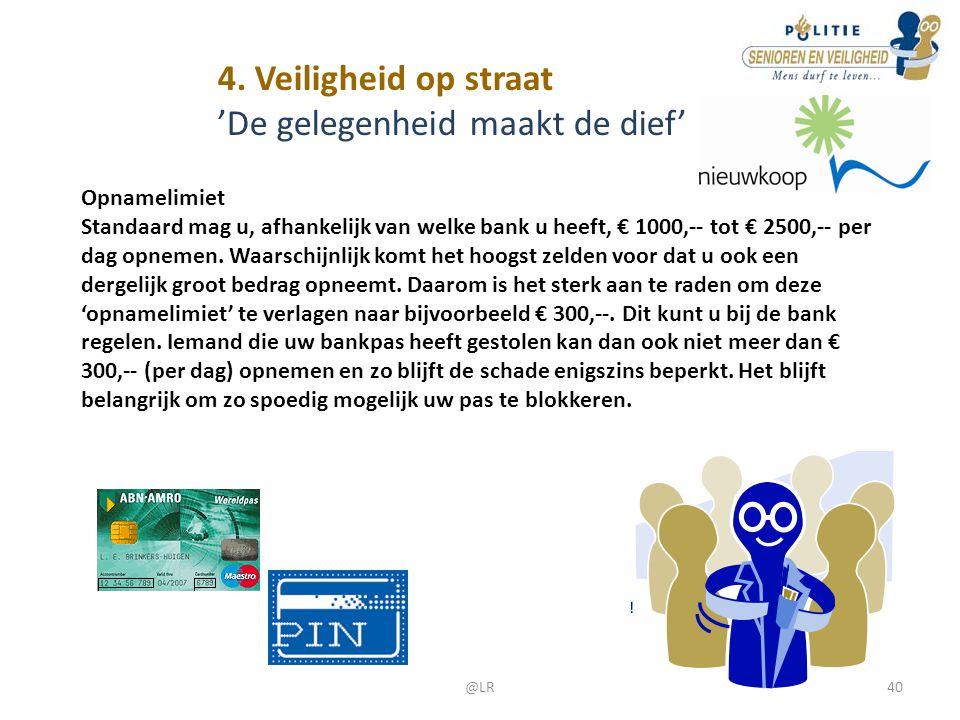 4. Veiligheid op straat 'De gelegenheid maakt de dief' Opnamelimiet Standaard mag u, afhankelijk van welke bank u heeft, € 1000,-- tot € 2500,-- per d