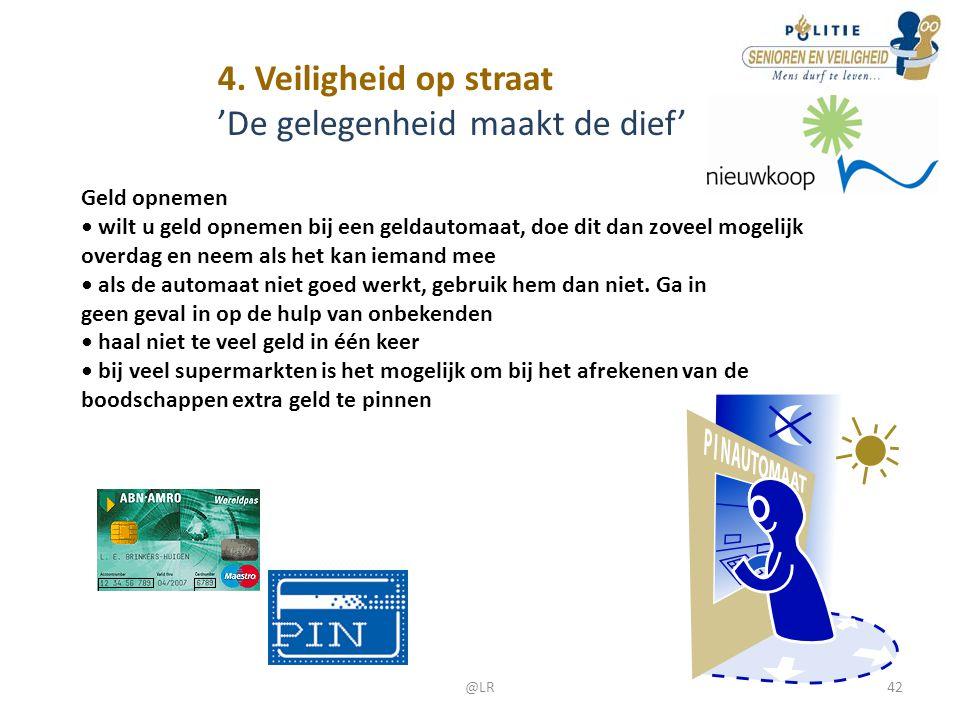 4. Veiligheid op straat 'De gelegenheid maakt de dief' Geld opnemen • wilt u geld opnemen bij een geldautomaat, doe dit dan zoveel mogelijk overdag en