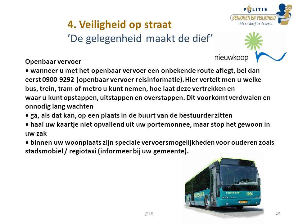 4. Veiligheid op straat 'De gelegenheid maakt de dief' Openbaar vervoer • wanneer u met het openbaar vervoer een onbekende route aflegt, bel dan eerst