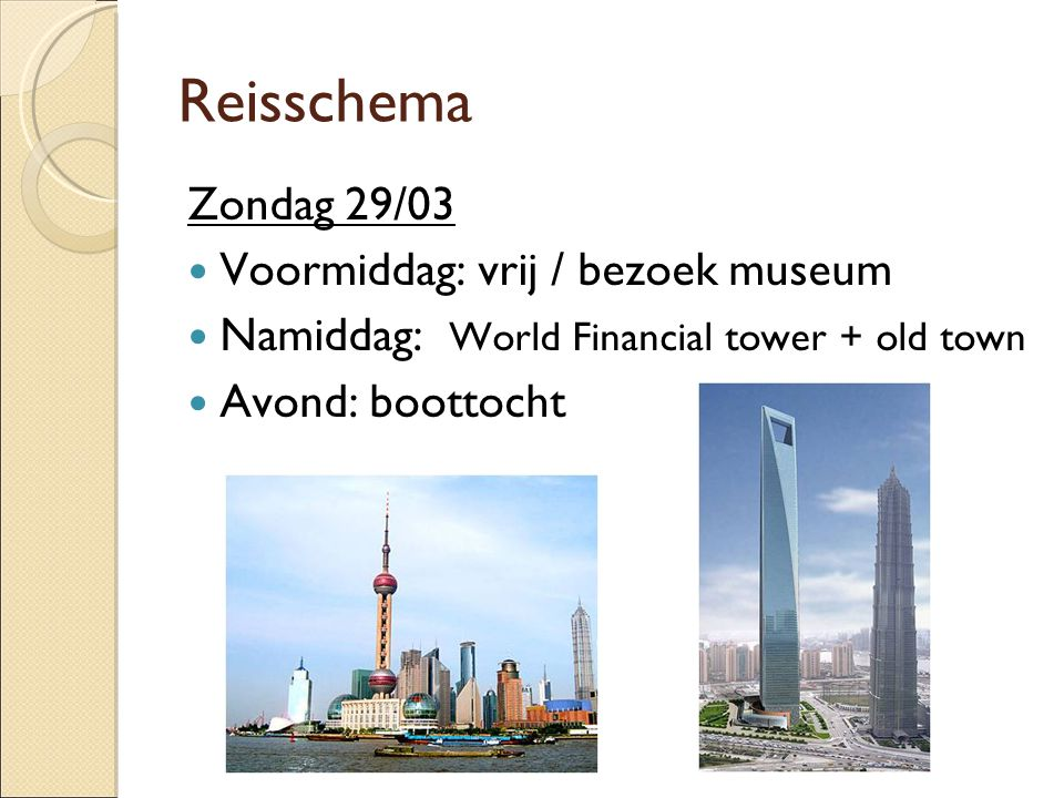 Reisschema Zondag 29/03  Voormiddag: vrij / bezoek museum  Namiddag: World Financial tower + old town  Avond: boottocht