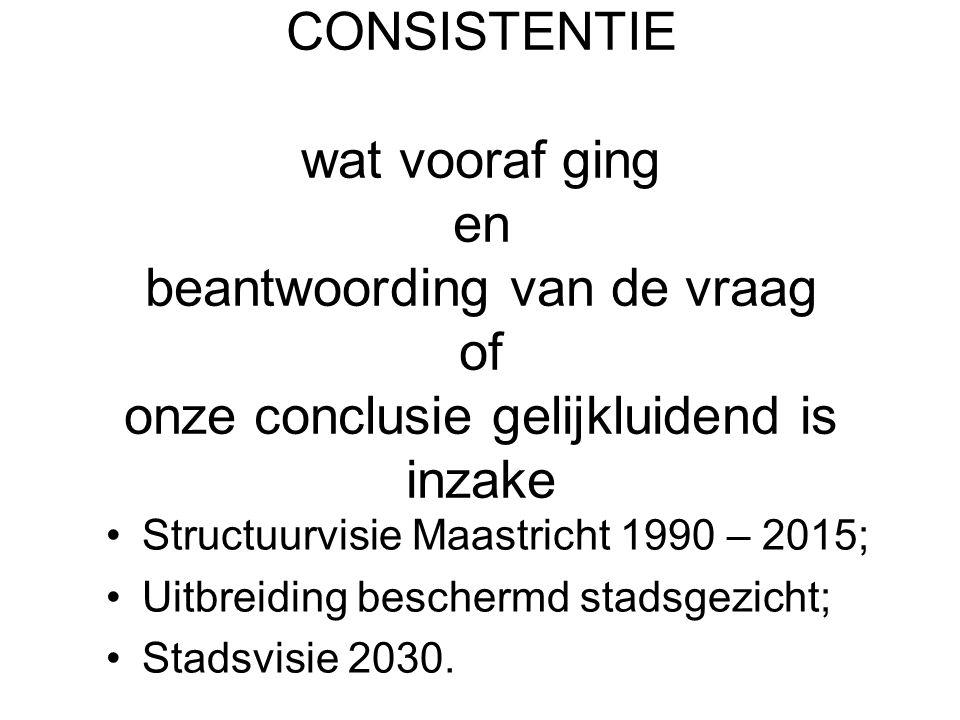 CONSISTENTIE wat vooraf ging en beantwoording van de vraag of onze conclusie gelijkluidend is inzake •Structuurvisie Maastricht 1990 – 2015; •Uitbreiding beschermd stadsgezicht; •Stadsvisie 2030.