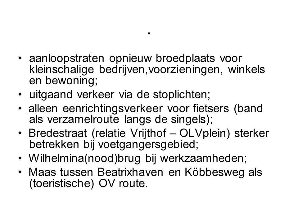 . •aanloopstraten opnieuw broedplaats voor kleinschalige bedrijven,voorzieningen, winkels en bewoning; •uitgaand verkeer via de stoplichten; • alleen eenrichtingsverkeer voor fietsers (band als verzamelroute langs de singels); • Bredestraat (relatie Vrijthof – OLVplein) sterker betrekken bij voetgangersgebied; • Wilhelmina(nood)brug bij werkzaamheden; • Maas tussen Beatrixhaven en Köbbesweg als (toeristische) OV route.