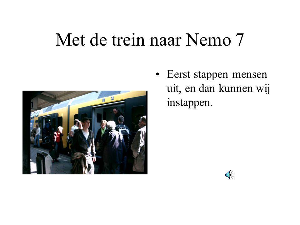 Met de trein naar Nemo 7 •Eerst stappen mensen uit, en dan kunnen wij instappen.