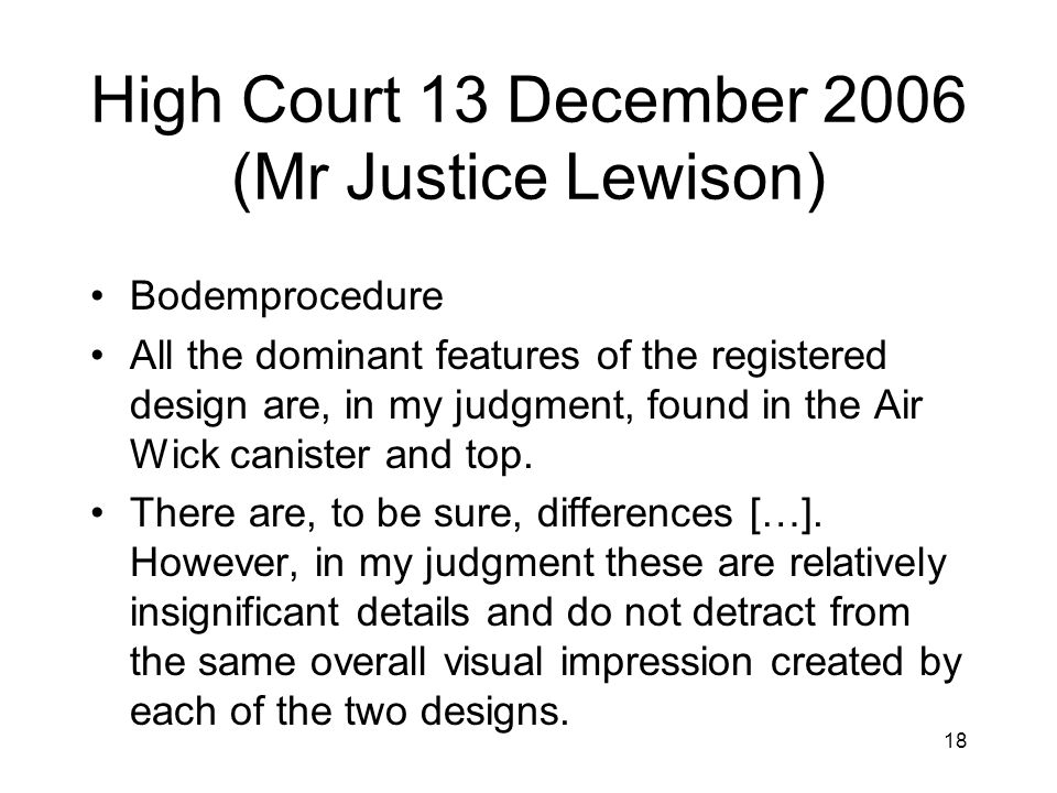 18 High Court 13 December 2006 (Mr Justice Lewison) •Bodemprocedure •All the dominant features of the registered design are, in my judgment, found in the Air Wick canister and top.