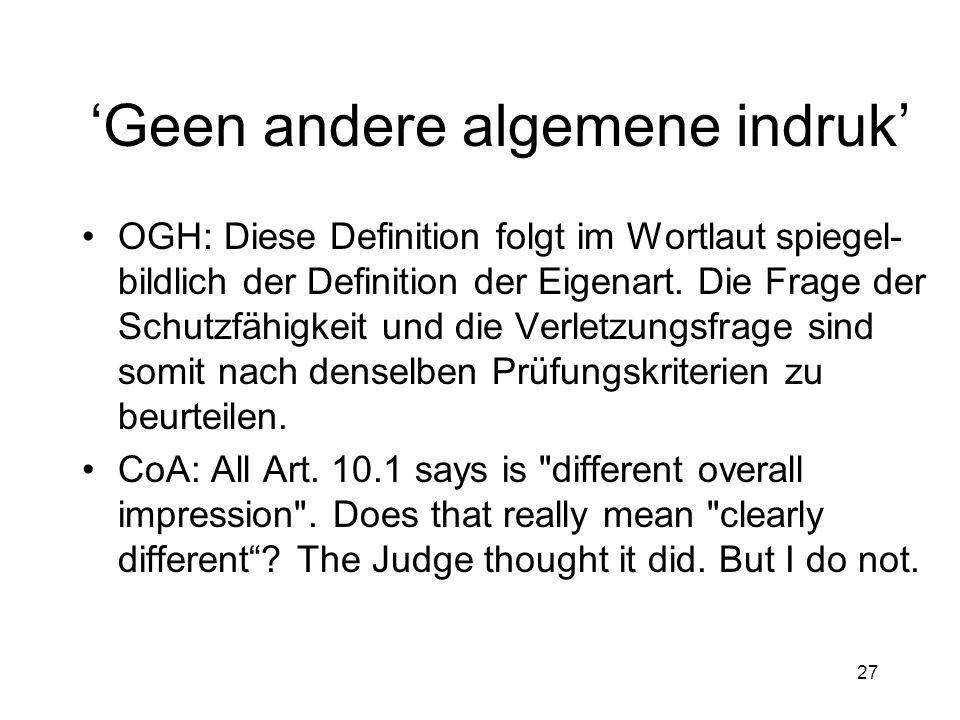 27 'Geen andere algemene indruk' •OGH: Diese Definition folgt im Wortlaut spiegel- bildlich der Definition der Eigenart.