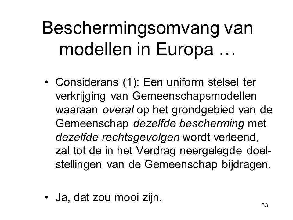 33 Beschermingsomvang van modellen in Europa … •Considerans (1): Een uniform stelsel ter verkrijging van Gemeenschapsmodellen waaraan overal op het grondgebied van de Gemeenschap dezelfde bescherming met dezelfde rechtsgevolgen wordt verleend, zal tot de in het Verdrag neergelegde doel- stellingen van de Gemeenschap bijdragen.