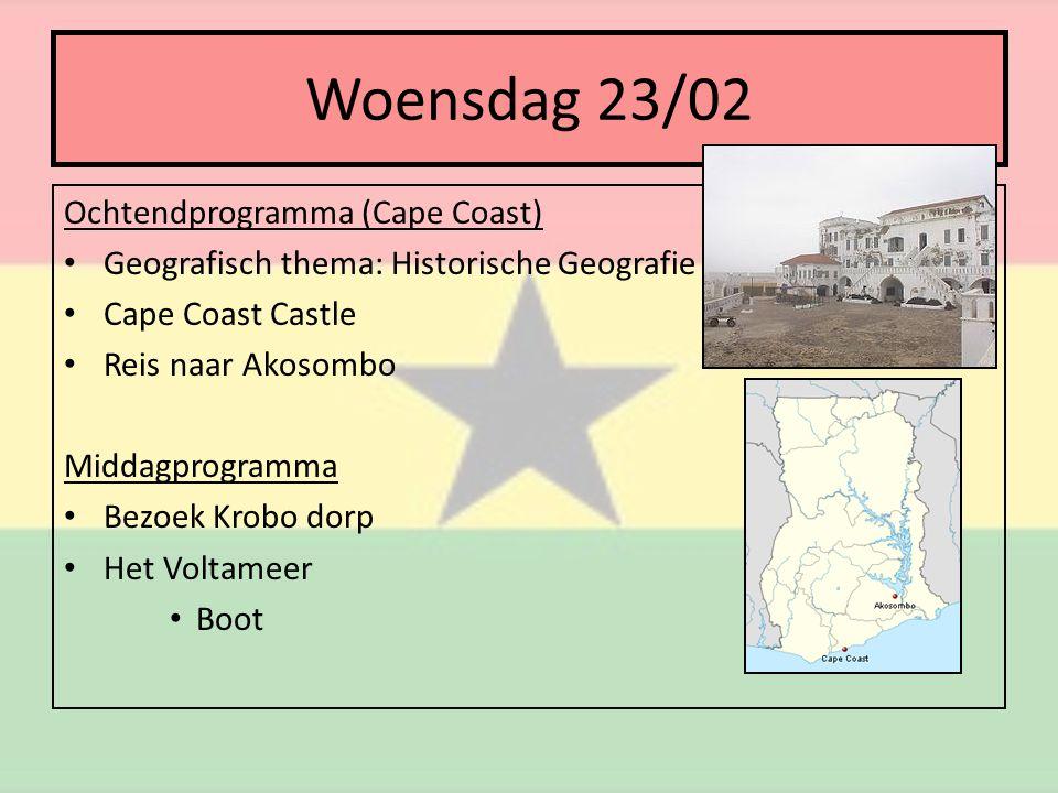 Woensdag 23/02 Ochtendprogramma (Cape Coast) • Geografisch thema: Historische Geografie • Cape Coast Castle • Reis naar Akosombo Middagprogramma • Bezoek Krobo dorp • Het Voltameer • Boot