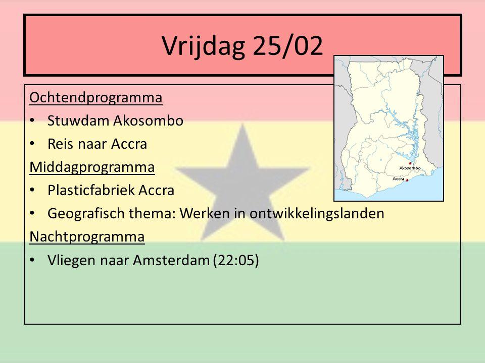 Vrijdag 25/02 Ochtendprogramma • Stuwdam Akosombo • Reis naar Accra Middagprogramma • Plasticfabriek Accra • Geografisch thema: Werken in ontwikkelingslanden Nachtprogramma • Vliegen naar Amsterdam (22:05)