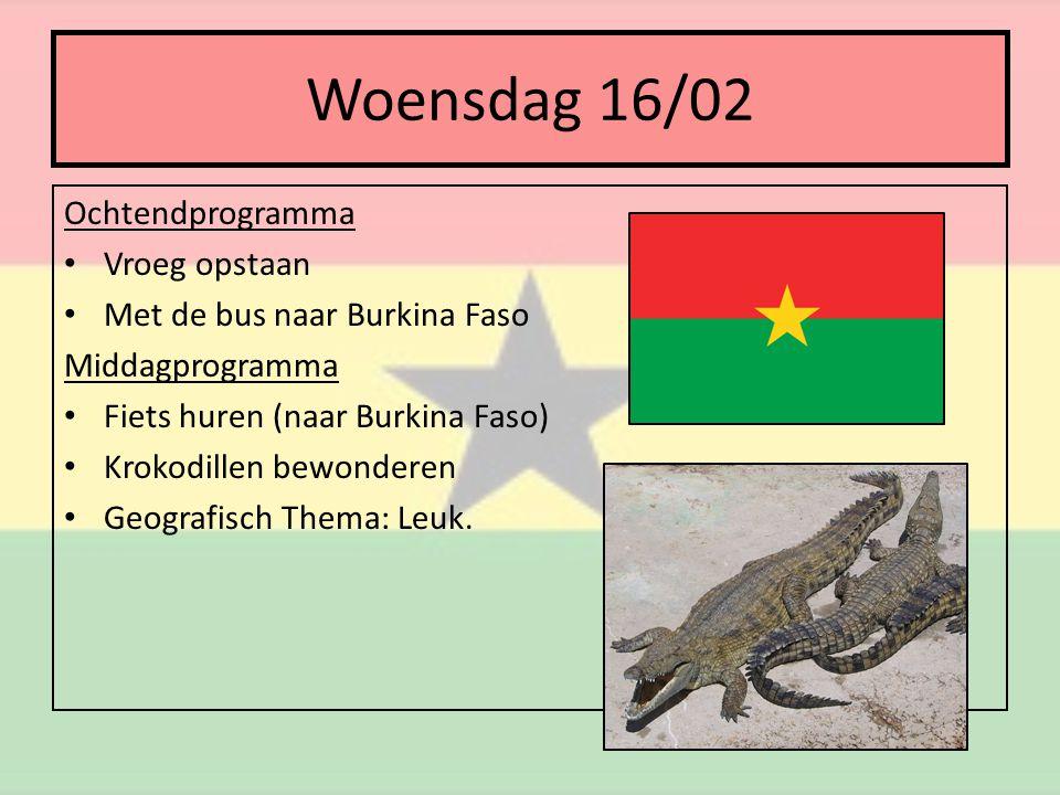 Woensdag 16/02 Ochtendprogramma • Vroeg opstaan • Met de bus naar Burkina Faso Middagprogramma • Fiets huren (naar Burkina Faso) • Krokodillen bewonderen • Geografisch Thema: Leuk.
