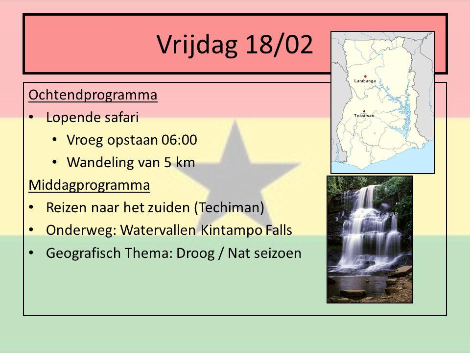 Vrijdag 18/02 Ochtendprogramma • Lopende safari • Vroeg opstaan 06:00 • Wandeling van 5 km Middagprogramma • Reizen naar het zuiden (Techiman) • Onderweg: Watervallen Kintampo Falls • Geografisch Thema: Droog / Nat seizoen